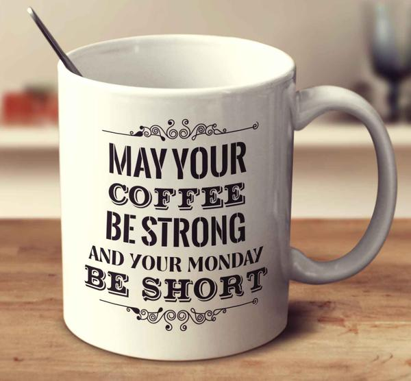 may_your_coffee_be_strong_and_your_monday_be_short_grande.jpeg