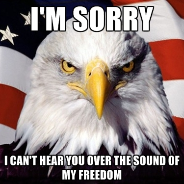 im-sorry-i-cant-hear-you-over-the-sound-of-my-freedom.jpg