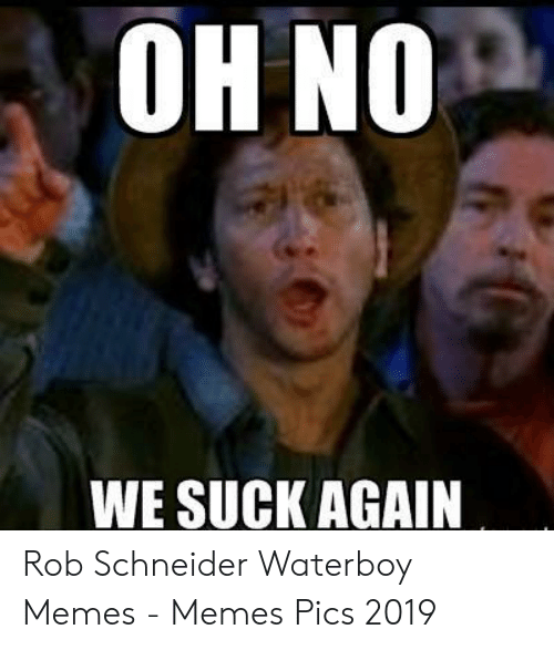 oh-no-we-suck-again-rob-schneider-waterboy-memes-53125258.png