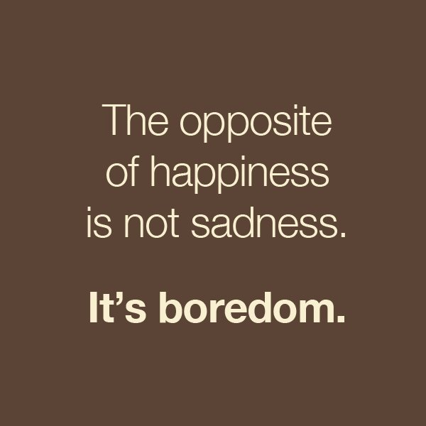 The-opposite-of-happiness-is-not-sadness-its-boredom.jpg