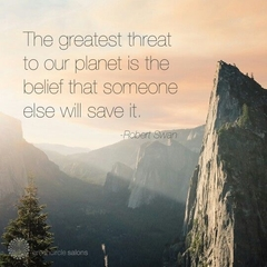 """The greatest threat to our planet is the belief that someone else will save it."""