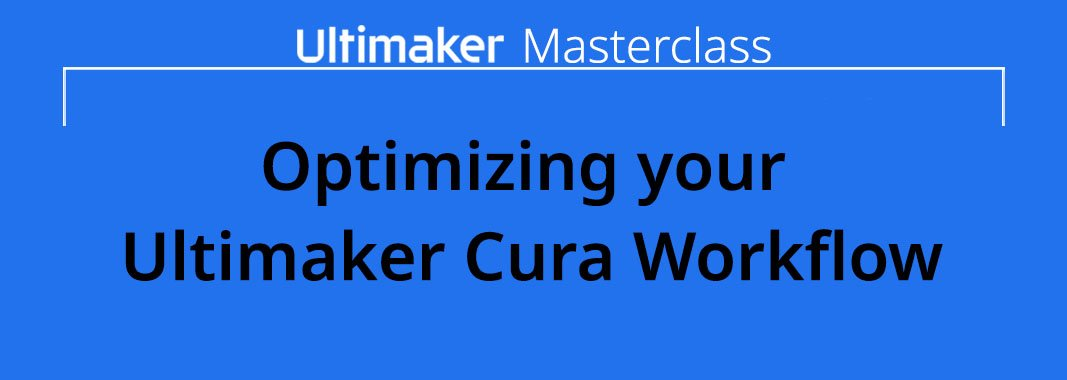 Ultimaker masterclass: Optimizing your Ultimaker Cura workflow